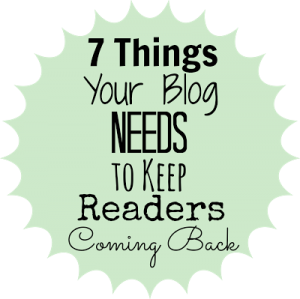 7 Things Your Blog Needs to Keep Readers Coming Back {rainonatinroof.com}
