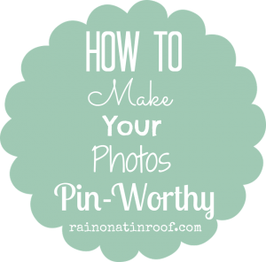 How to Make Your Photos Pin-Worthy {rainonatinroof.com}