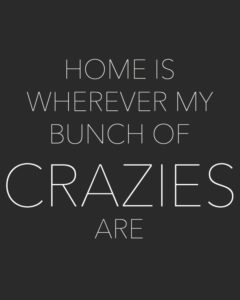 Home is wherever my bunch of crazies are.