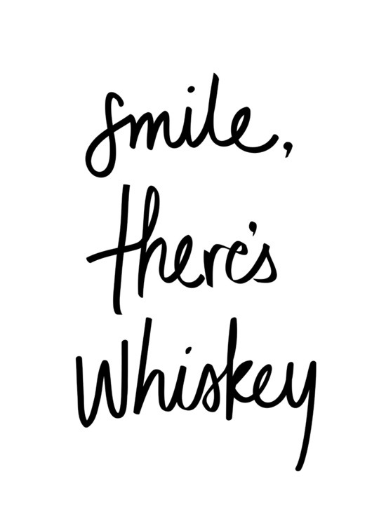 Smile, there's whiskey.
