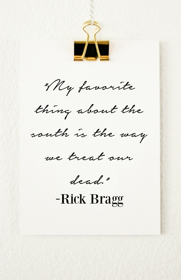 My favorite thing about the south is the way we treat our dead. - Rick Bragg