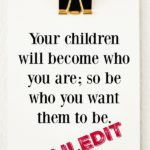 Your children will become who you are; so be who you want them to be.