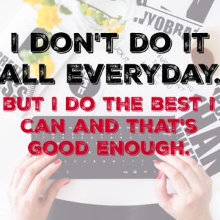 I don't do it all everyday. But I do the best I can and that's good enough.