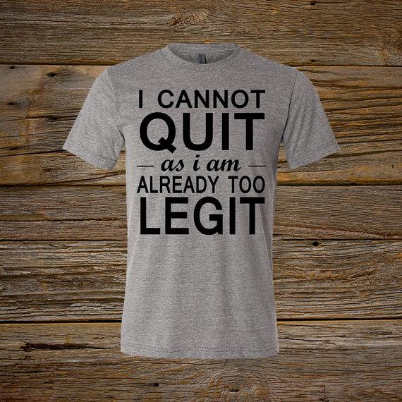 Too legit to quit.