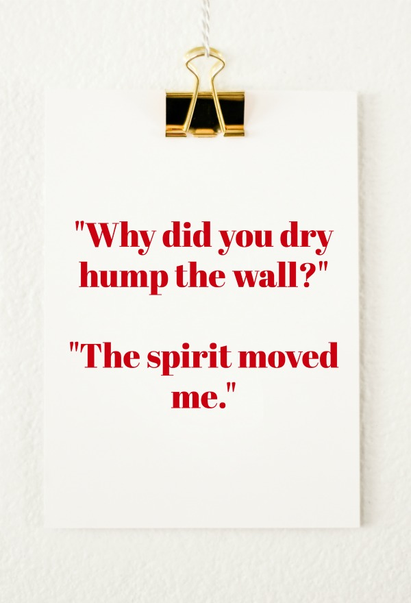 Quotes from Last Night: Why did you dry hump the wall?